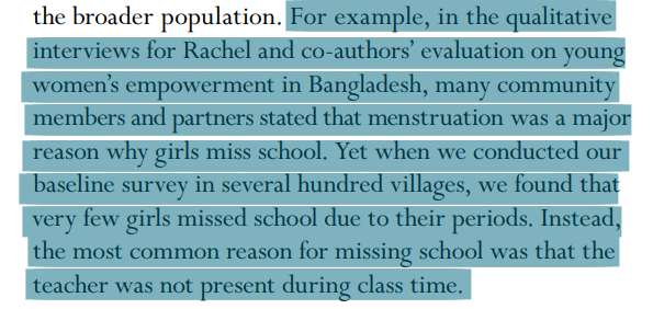 For example, in the qualitative interviews for Rachel and co-authors' evaluation on young women's empowerment in Bangladesh, many community members and partners stated that menstruation was a major reason why girls miss school. Yet when we conducted our baseline survey in several hundred villages, we found that very few girls missed school due to their periods. Instead, the most common reason for missing school was that the teacher was not present during class time.