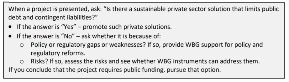 When a project is presented, ask: Is there a sustainable private sector solution that limits public debt and contingent liabilities? If the answer is Yes, promote such private solutions. If the answer is No, ask whether it is because of: 1) Policy or regulatory gaps or weaknesses? If so, provide WBG support for policy and regulatory reforms. 2) Risks? If so, assess the risks and see whether WBG instruments can address them. If you conclude that the project requires public funding, pursue that option.
